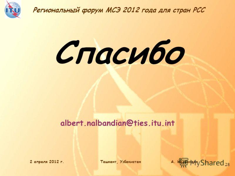 Региональный форум МСЭ 2012 года для стран РСС 28 Спасибо albert.nalbandian@ties.itu.int 2 апреля 2012 г.Ташкент, Узбекистан А. Налбандян