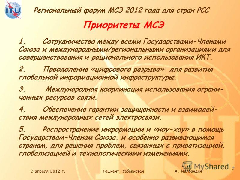 Региональный форум МСЭ 2012 года для стран РСС 5 2 апреля 2012 г.Ташкент, Узбекистан А. Налбандян Приоритеты МСЭ 1.Сотрудничество между всеми Государствами-Членами Союза и международными/региональными организациями для совершенствования и рационально