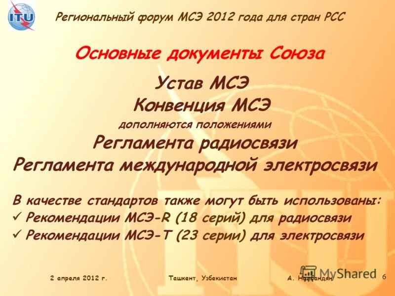 Региональный форум МСЭ 2012 года для стран РСС 6 Основные документы Союза Устав МСЭ Конвенция МСЭ дополняются положениями Регламента радиосвязи Регламента международной электросвязи В качестве стандартов также могут быть использованы: Рекомендации МС