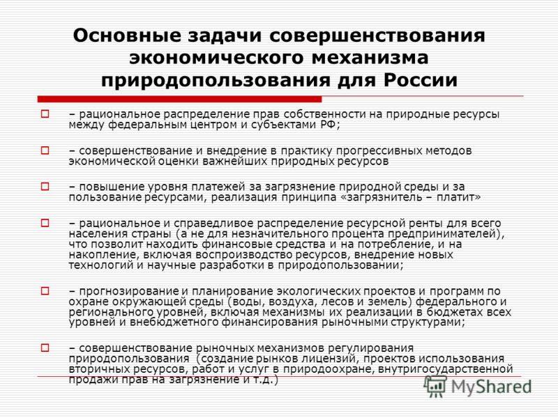 Основные задачи совершенствования экономического механизма природопользования для России – рациональное распределение прав собственности на природные ресурсы между федеральным центром и субъектами РФ; – совершенствование и внедрение в практику прогре