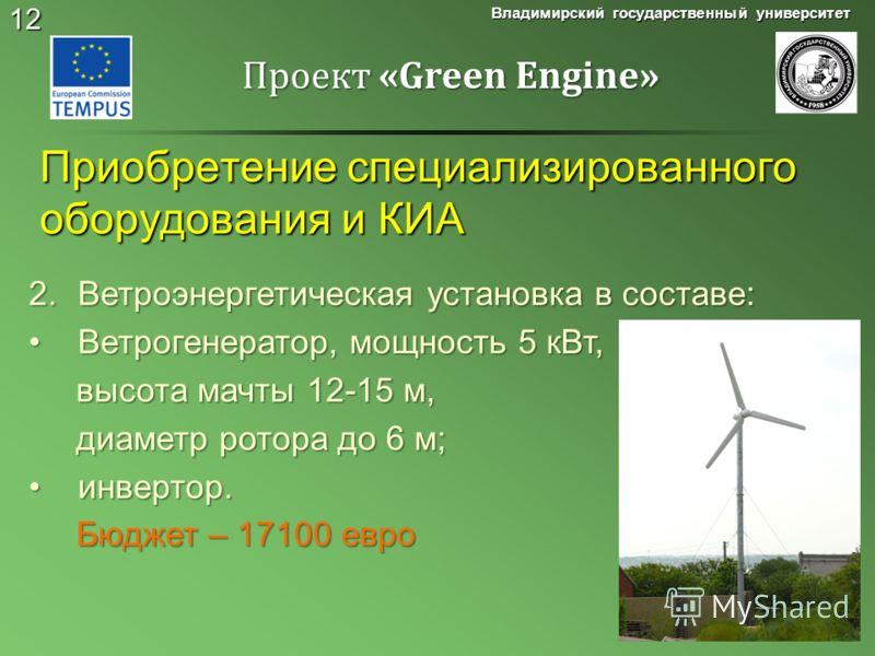 12 Приобретение специализированного оборудования и КИА Владимирский государственный университет Проект «Green Engine» 2.Ветроэнергетическая установка в составе: Ветрогенератор, мощность 5 кВт,Ветрогенератор, мощность 5 кВт, высота мачты 12-15 м, высо