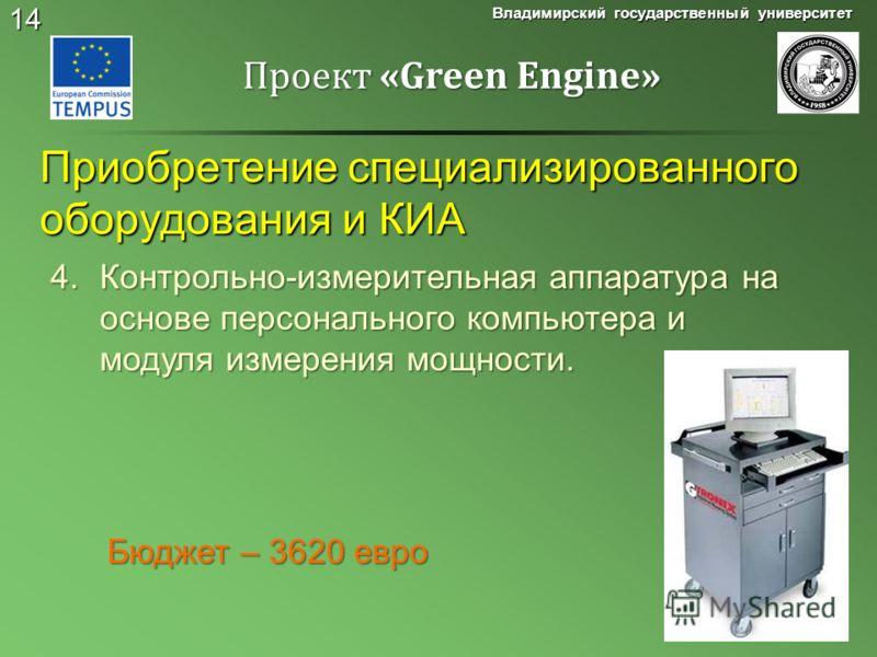 14 Приобретение специализированного оборудования и КИА Владимирский государственный университет Проект «Green Engine» 4.Контрольно-измерительная аппаратура на основе персонального компьютера и модуля измерения мощности. Бюджет – 3620 евро Бюджет – 36