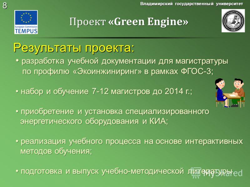 8 Результаты проекта: Владимирский государственный университет Проект «Green Engine» разработка учебной документации для магистратуры разработка учебной документации для магистратуры по профилю «Экоинжиниринг» в рамках ФГОС-3; по профилю «Экоинжинири