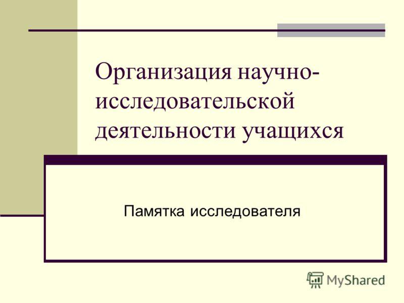Организация научно- исследовательской деятельности учащихся Памятка исследователя