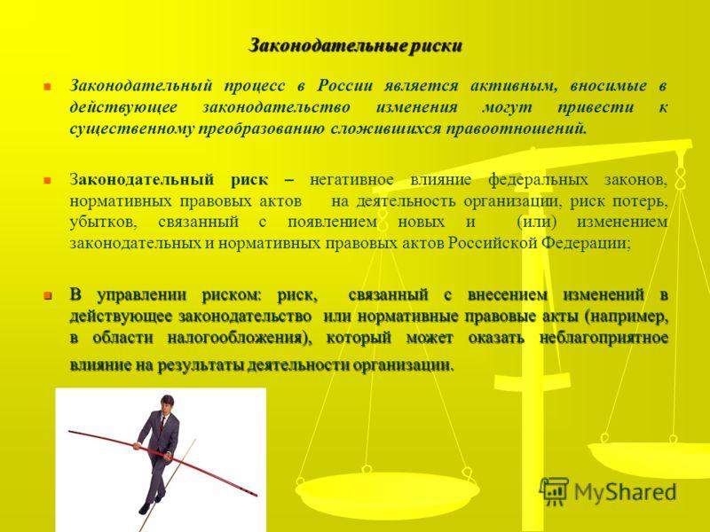 Законодательные риски Законодательный процесс в России является активным, вносимые в действующее законодательство изменения могут привести к существенному преобразованию сложившихся правоотношений. Законодательный риск – негативное влияние федеральны