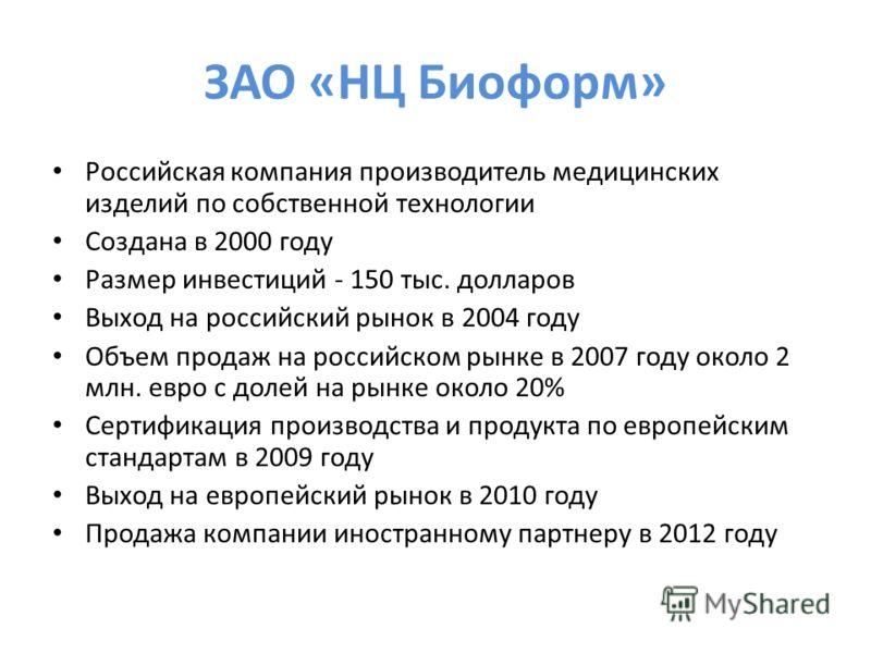 ЗАО «НЦ Биоформ» Российская компания производитель медицинских изделий по собственной технологии Создана в 2000 году Размер инвестиций - 150 тыс. долларов Выход на российский рынок в 2004 году Объем продаж на российском рынке в 2007 году около 2 млн.