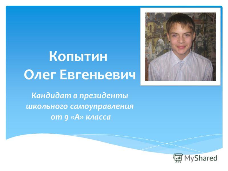 Копытин Олег Евгеньевич Кандидат в президенты школьного самоуправления от 9 «А» класса
