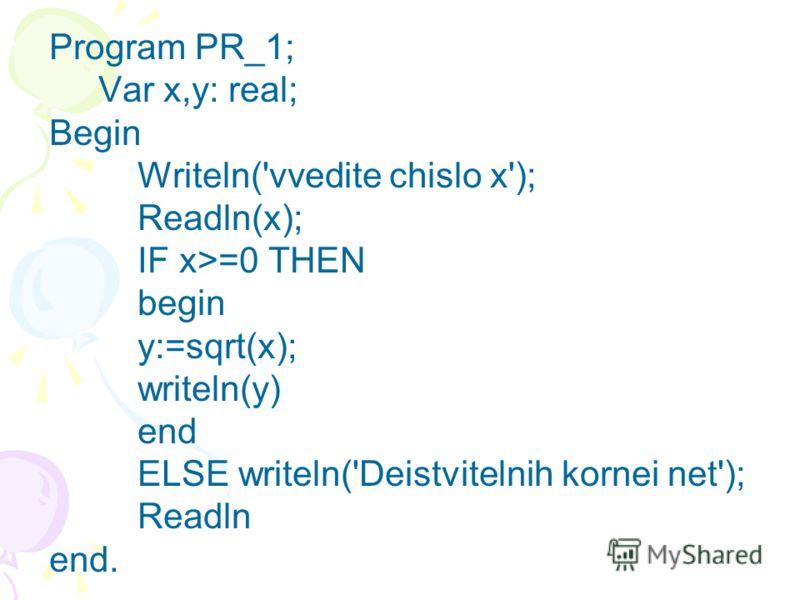 Program PR_1; Var x,y: real; Begin Writeln('vvedite chislo x'); Readln(x); IF x>=0 THEN begin y:=sqrt(x); writeln(y) end ELSE writeln('Deistvitelnih kornei net'); Readln end.
