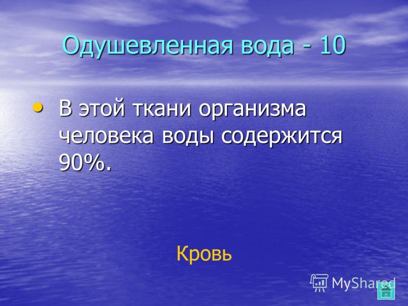 Одушевленная вода - 10 В этой ткани организма человека воды содержится 90%. В этой ткани организма человека воды содержится 90%. Кровь