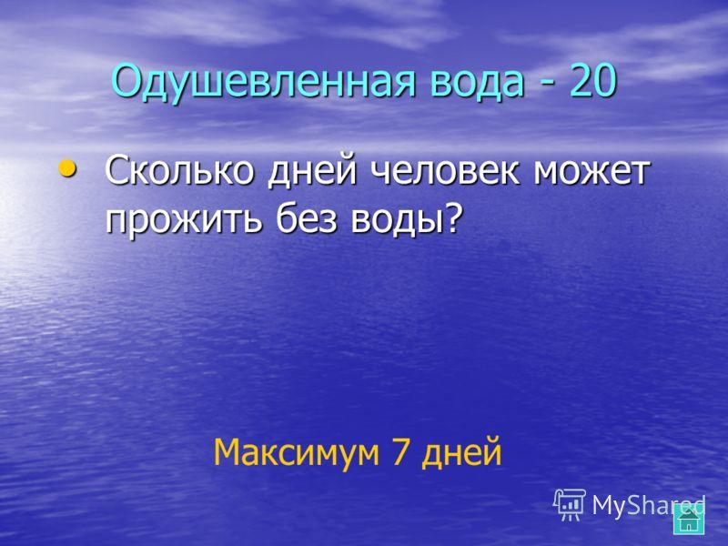 Сколько дней человек может прожить без воды? Сколько дней человек может прожить без воды? Максимум 7 дней Одушевленная вода - 20
