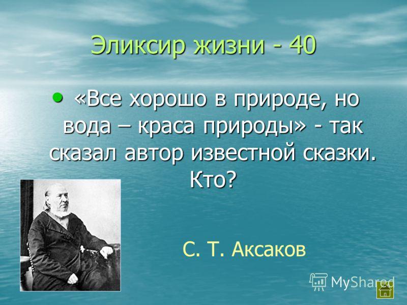 Эликсир жизни - 40 «Все хорошо в природе, но вода – краса природы» - так сказал автор известной сказки. Кто? «Все хорошо в природе, но вода – краса природы» - так сказал автор известной сказки. Кто? С. Т. Аксаков
