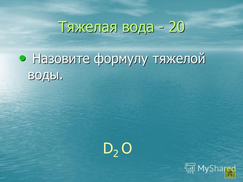 Тяжелая вода - 20 Назовите формулу тяжелой воды. Назовите формулу тяжелой воды. D2 OD2 O