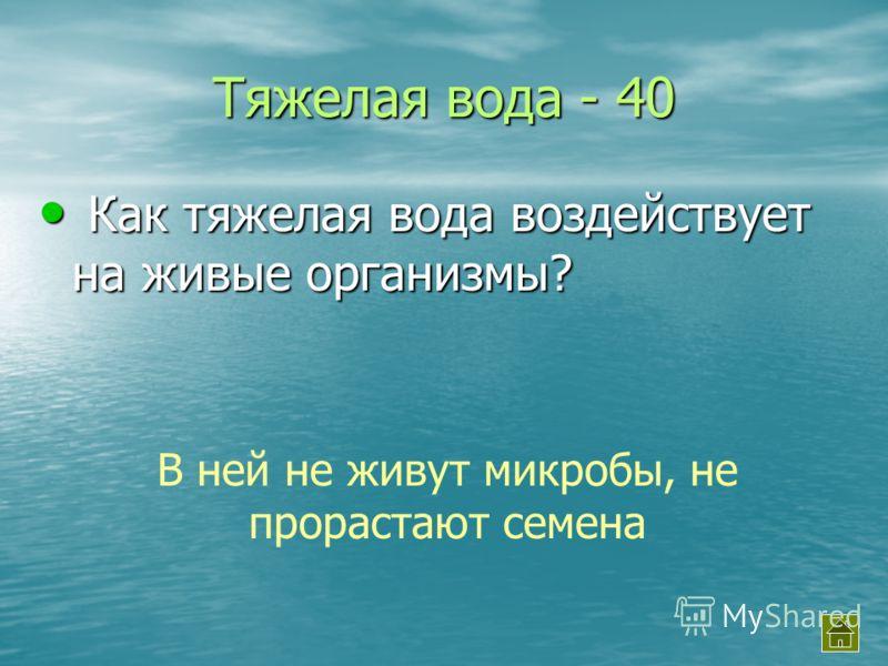 Тяжелая вода - 40 Как тяжелая вода воздействует на живые организмы? Как тяжелая вода воздействует на живые организмы? В ней не живут микробы, не прорастают семена