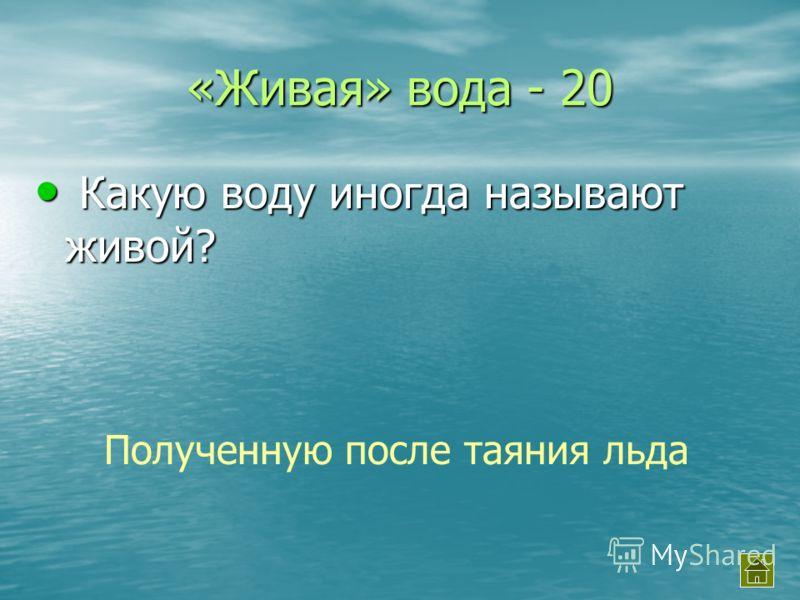 «Живая» вода - 20 Какую воду иногда называют живой? Какую воду иногда называют живой? Полученную после таяния льда