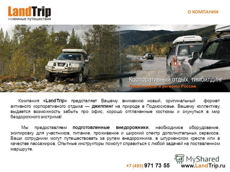 +7 (495) 971 73 55 www.LandTrip.ru Компания «LandTrip» предсталяет Вашему вниманию новый, оригинальный формат активного корпоративного отдыха джиппинг на природе в Подмосковье. Вашему коллективу выдается возможность забыть про офис, хорошо отглаженны
