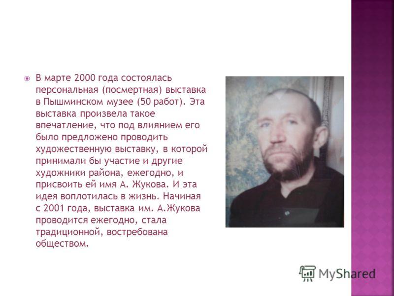 В марте 2000 года состоялась персональная (посмертная) выставка в Пышминском музее (50 работ). Эта выставка произвела такое впечатление, что под влиянием его было предложено проводить художественную выставку, в которой принимали бы участие и другие х