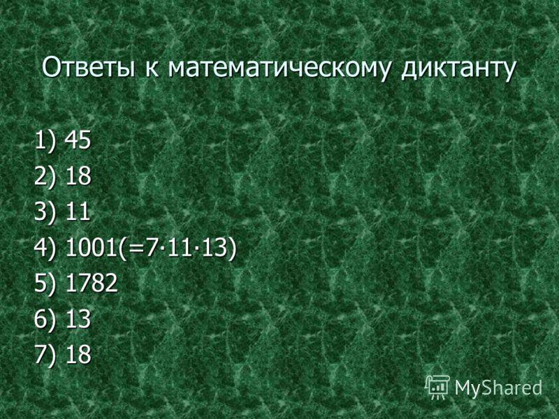 Ответы к математическому диктанту 1) 45 2) 18 3) 11 4) 1001(=71113) 5) 1782 6) 13 7) 18