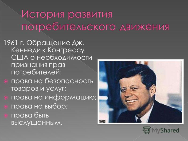 1961 г. Обращение Дж. Кеннеди к Конгрессу США о необходимости признания прав потребителей: права на безопасность товаров и услуг; права на информацию; права на выбор; права быть выслушанным.