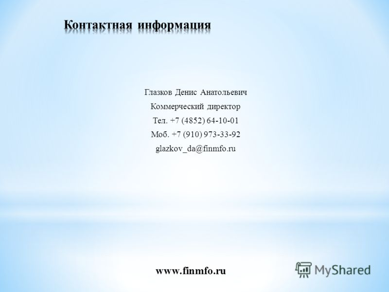 Глазков Денис Анатольевич Коммерческий директор Тел. +7 (4852) 64-10-01 Моб. +7 (910) 973-33-92 glazkov_da@finmfo.ru www.finmfo.ru