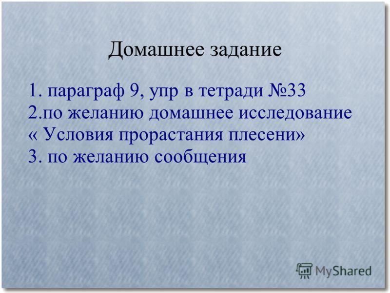 Домашнее задание 1. параграф 9, упр в тетради 33 2.по желанию домашнее исследование « Условия прорастания плесени» 3. по желанию сообщения