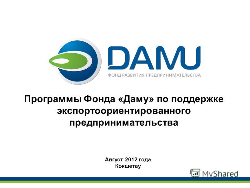 Программы Фонда «Даму» по поддержке экспортоориентированного предпринимательства Август 2012 года Кокшетау