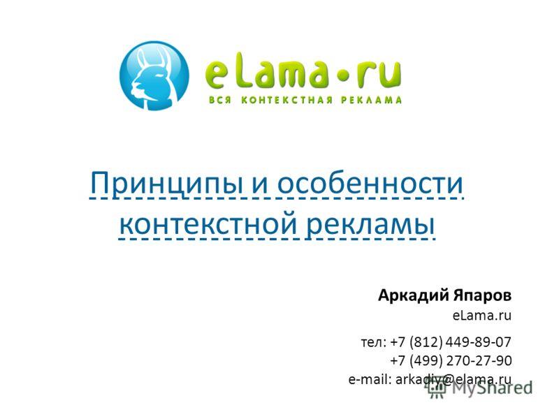 Аркадий Япаров eLama.ru тел: +7 (812) 449-89-07 +7 (499) 270-27-90 e-mail: arkadiy@elama.ru Принципы и особенности контекстной рекламы