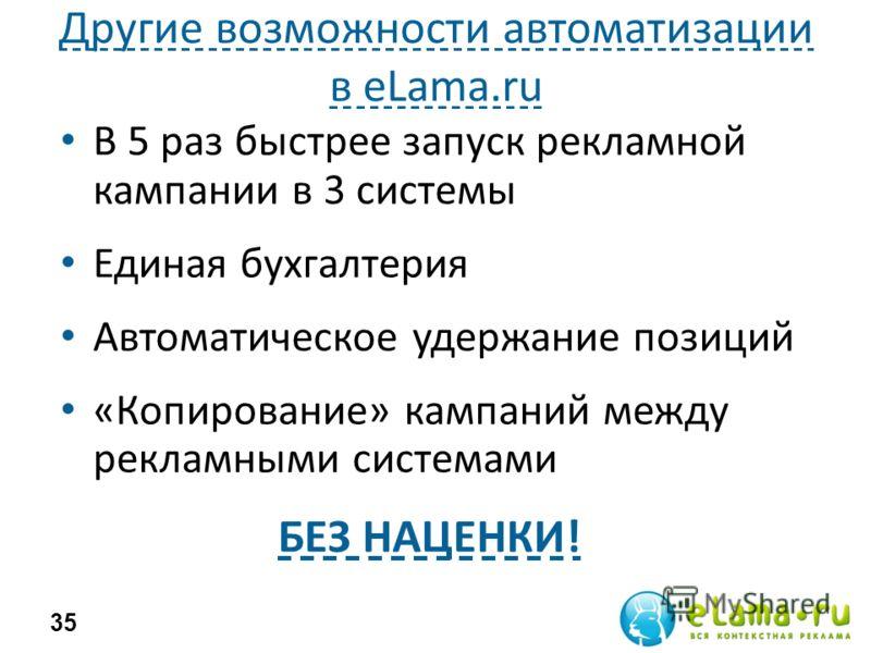 Другие возможности автоматизации в eLama.ru В 5 раз быстрее запуск рекламной кампании в 3 системы Единая бухгалтерия Автоматическое удержание позиций «Копирование» кампаний между рекламными системами 35 БЕЗ НАЦЕНКИ!