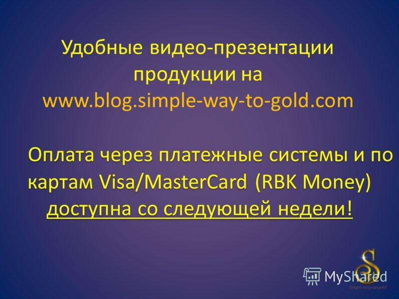 Оплата через платежные системы и по картам Visa/MasterCard (RBK Money) доступна со следующей недели! Удобные видео-презентации продукции на www.blog.simple-way-to-gold.com