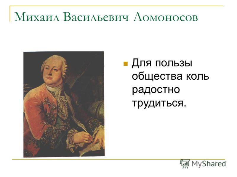 Михаил Васильевич Ломоносов Для пользы общества коль радостно трудиться.
