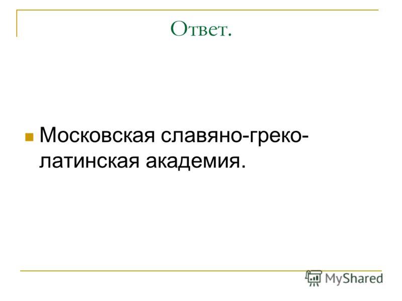 Ответ. Московская славяно-греко- латинская академия.