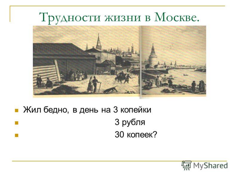 Трудности жизни в Москве. Жил бедно, в день на 3 копейки 3 рубля 30 копеек?