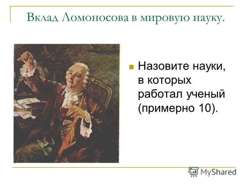 Вклад Ломоносова в мировую науку. Назовите науки, в которых работал ученый (примерно 10).