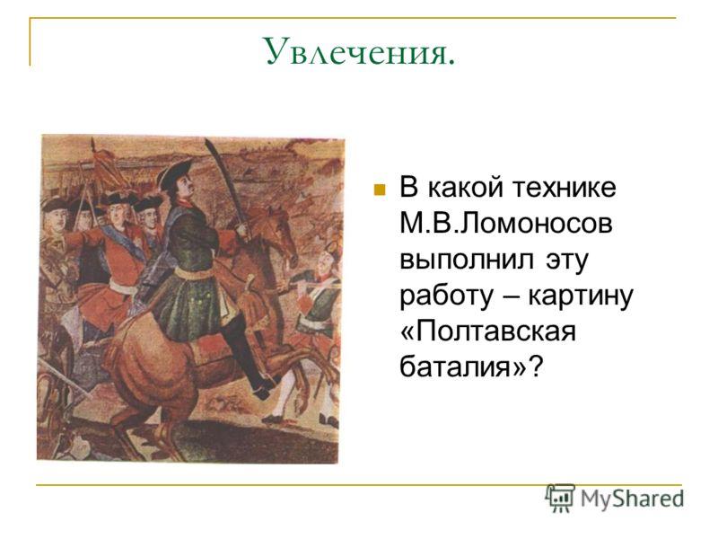Увлечения. В какой технике М.В.Ломоносов выполнил эту работу – картину «Полтавская баталия»?