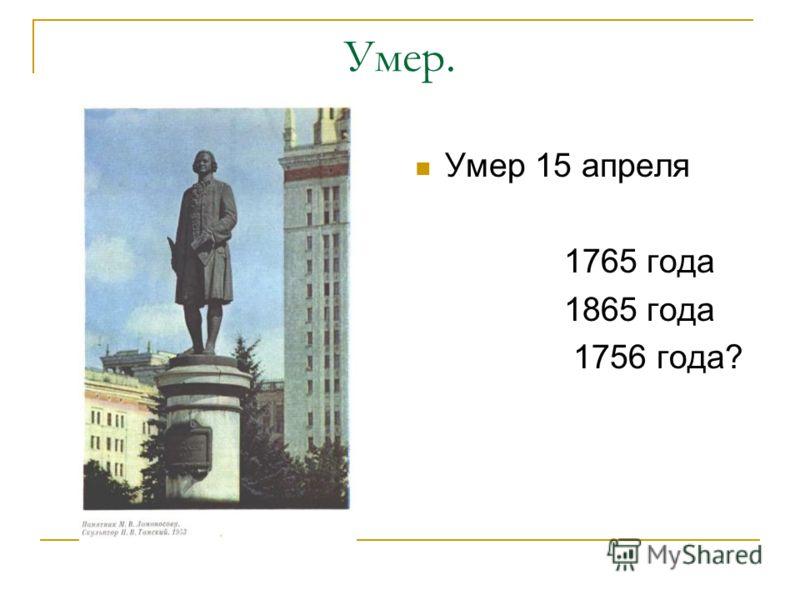 Умер. Умер 15 апреля 1765 года 1865 года 1756 года?