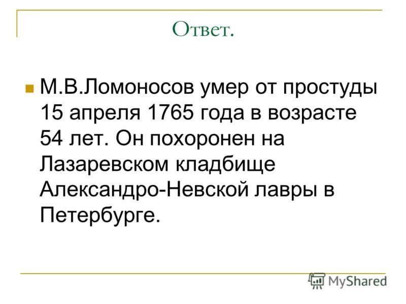 Ответ. М.В.Ломоносов умер от простуды 15 апреля 1765 года в возрасте 54 лет. Он похоронен на Лазаревском кладбище Александро-Невской лавры в Петербурге.