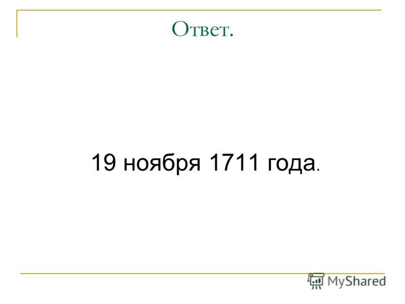 Ответ. 19 ноября 1711 года.