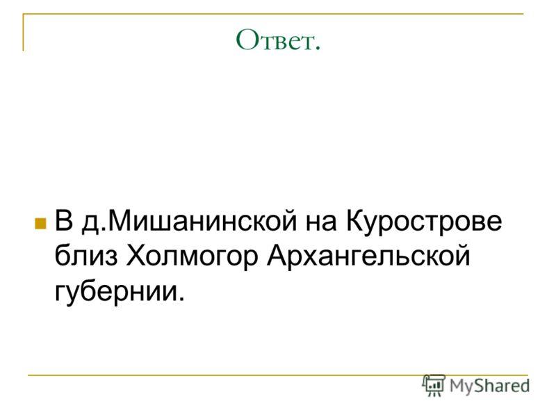 Ответ. В д.Мишанинской на Курострове близ Холмогор Архангельской губернии.