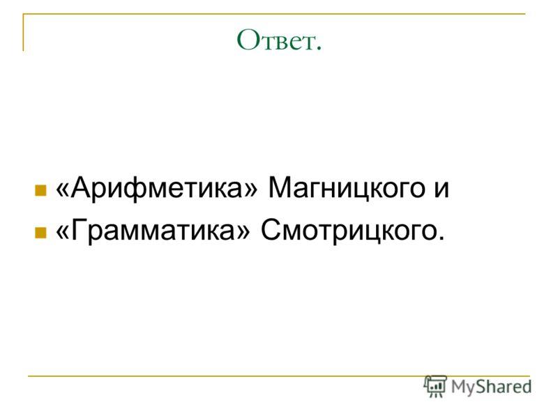 Ответ. «Арифметика» Магницкого и «Грамматика» Смотрицкого.