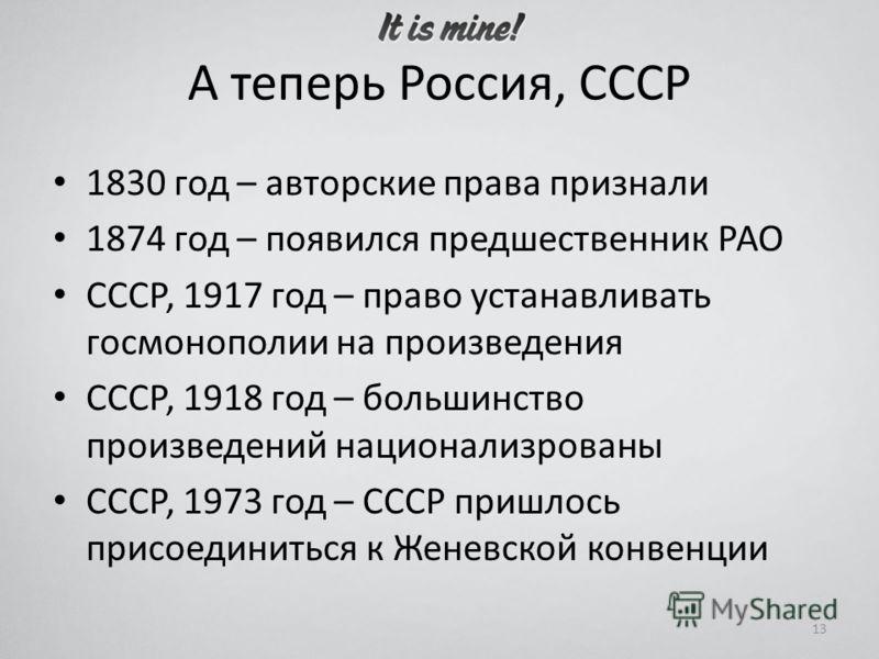 А теперь Россия, СССР 1830 год – авторские права признали 1874 год – появился предшественник РАО СССР, 1917 год – право устанавливать госмонополии на произведения СССР, 1918 год – большинство произведений национализрованы СССР, 1973 год – СССР пришло