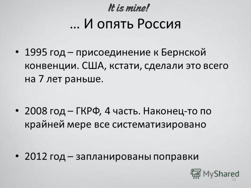 … И опять Россия 1995 год – присоединение к Бернской конвенции. США, кстати, сделали это всего на 7 лет раньше. 2008 год – ГКРФ, 4 часть. Наконец-то по крайней мере все систематизировано 2012 год – запланированы поправки 14