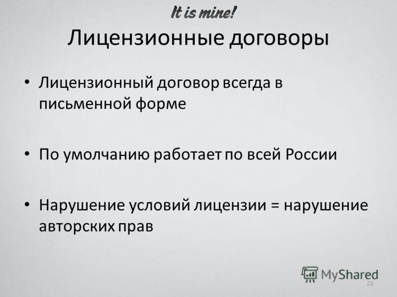 Лицензионные договоры Лицензионный договор всегда в письменной форме По умолчанию работает по всей России Нарушение условий лицензии = нарушение авторских прав 22