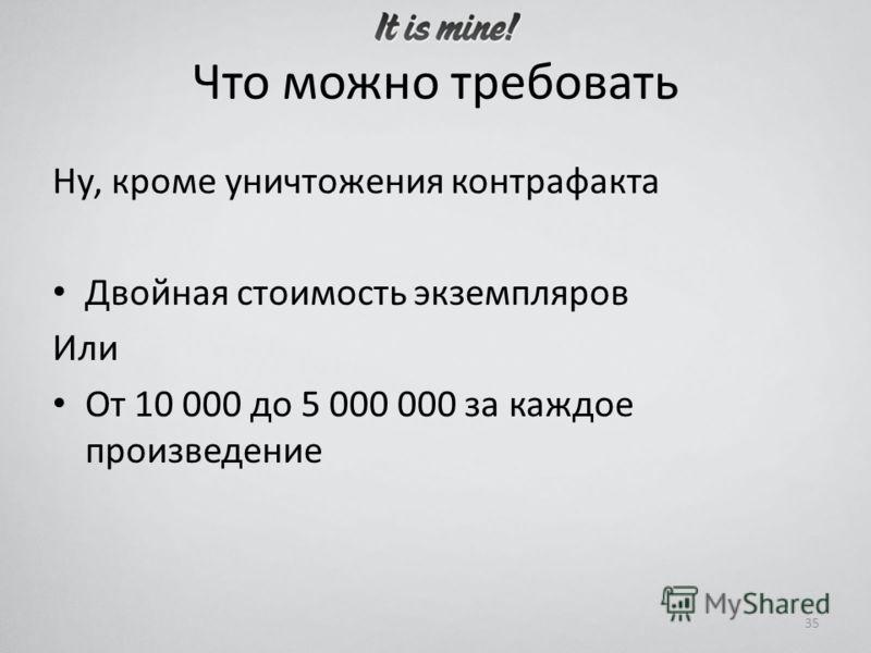 Что можно требовать Ну, кроме уничтожения контрафакта Двойная стоимость экземпляров Или От 10 000 до 5 000 000 за каждое произведение 35