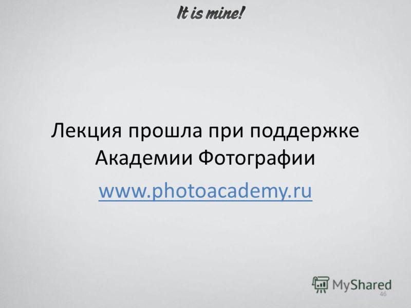 Лекция прошла при поддержке Академии Фотографии www.photoacademy.ru 46