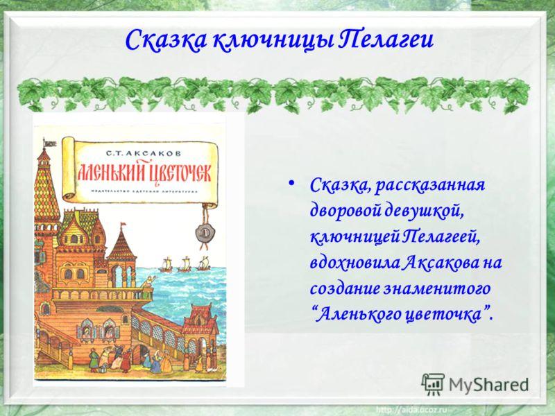 Сказка ключницы Пелагеи Сказка, рассказанная дворовой девушкой, ключницей Пелагеей, вдохновила Аксакова на создание знаменитого Аленького цветочка.