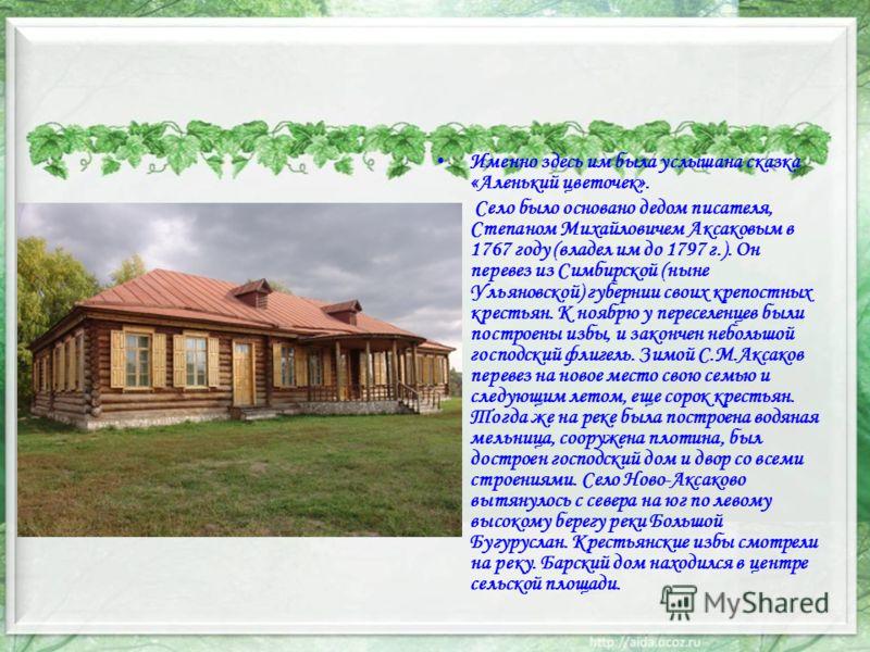 Именно здесь им была услышана сказка «Аленький цветочек». Село было основано дедом писателя, Степаном Михайловичем Аксаковым в 1767 году (владел им до 1797 г.). Он перевез из Симбирской (ныне Ульяновской) губернии своих крепостных крестьян. К ноябрю