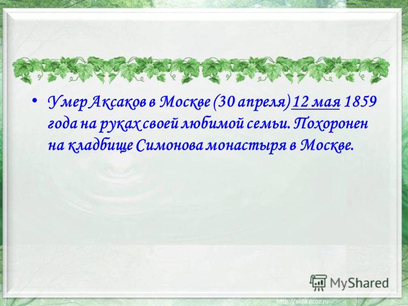Умер Аксаков в Москве (30 апреля) 12 мая 1859 года на руках своей любимой семьи. Похоронен на кладбище Симонова монастыря в Москве.12 мая