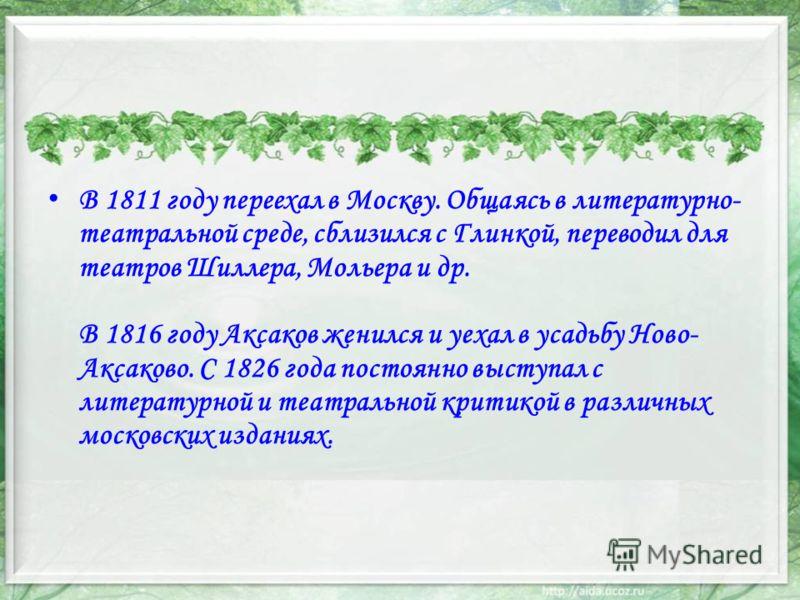 В 1811 году переехал в Москву. Общаясь в литературно- театральной среде, сблизился с Глинкой, переводил для театров Шиллера, Мольера и др. В 1816 году Аксаков женился и уехал в усадьбу Ново- Аксаково. С 1826 года постоянно выступал с литературной и т