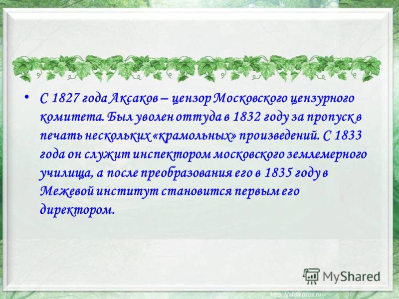 С 1827 года Аксаков – цензор Московского цензурного комитета. Был уволен оттуда в 1832 году за пропуск в печать нескольких «крамольных» произведений. С 1833 года он служит инспектором московского землемерного училища, а после преобразования его в 183