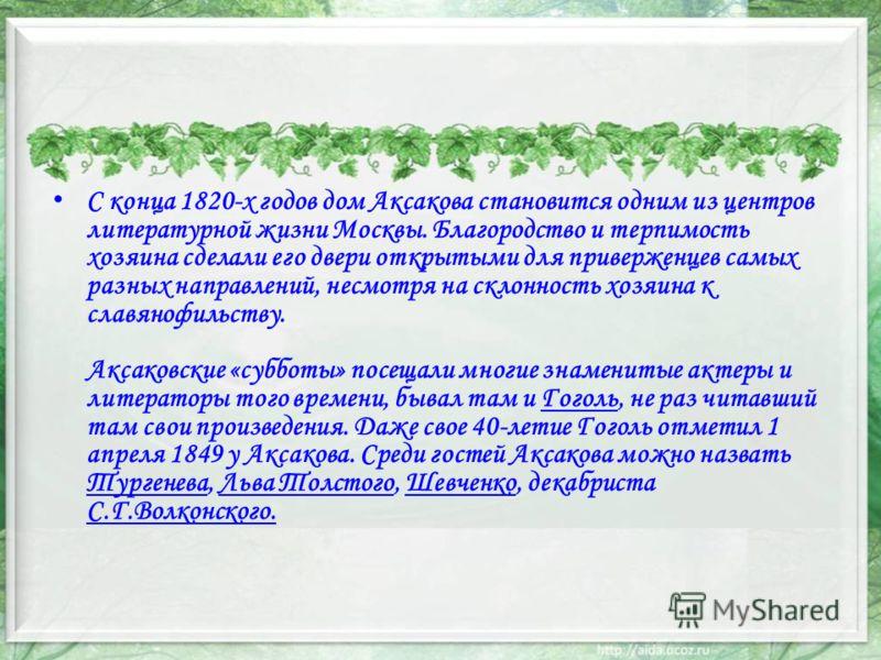 С конца 1820-х годов дом Аксакова становится одним из центров литературной жизни Москвы. Благородство и терпимость хозяина сделали его двери открытыми для приверженцев самых разных направлений, несмотря на склонность хозяина к славянофильству. Аксако