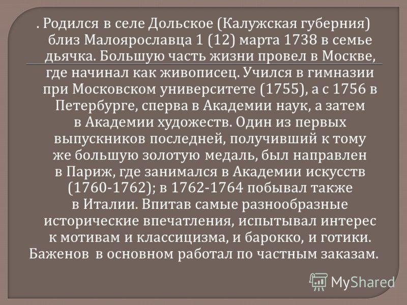 . Родился в селе Дольское ( Калужская губерния ) близ Малоярославца 1 (12) марта 1738 в семье дьячка. Большую часть жизни провел в Москве, где начинал как живописец. Учился в гимназии при Московском университете (1755), а с 1756 в Петербурге, сперва